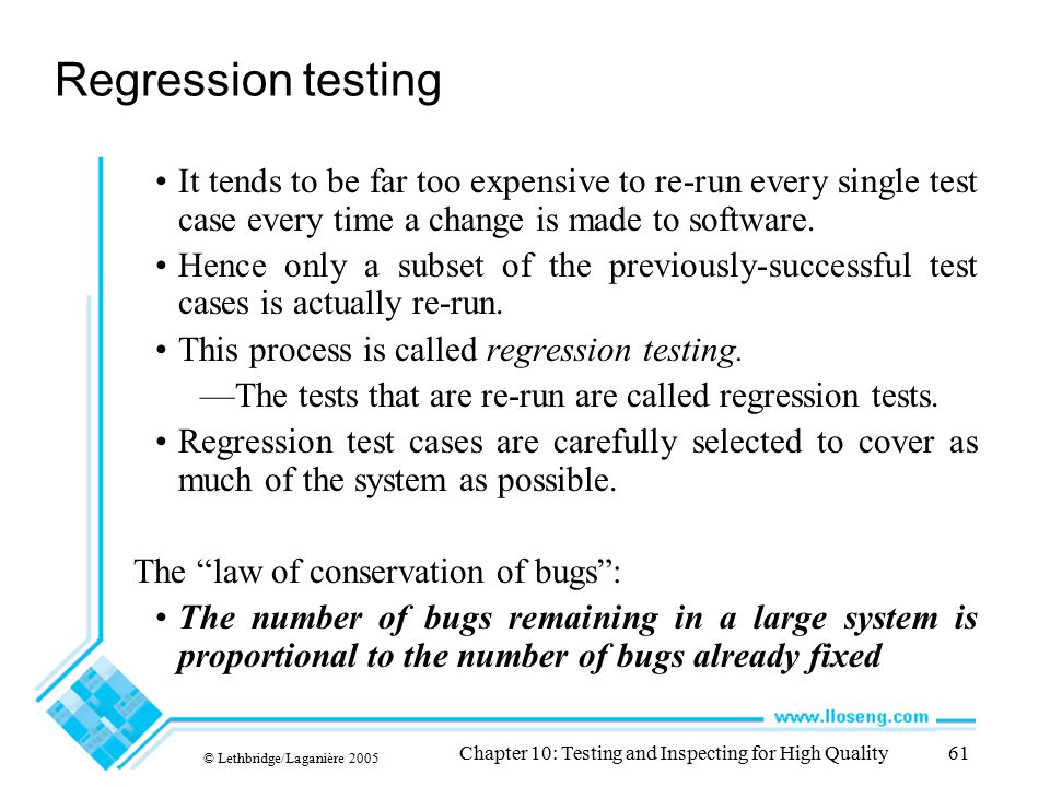 © Lethbridge/Laganière 2005 Chapter 10: Testing and Inspecting for High Quality61 Regression testing It tends to be far too expensive to re-run every