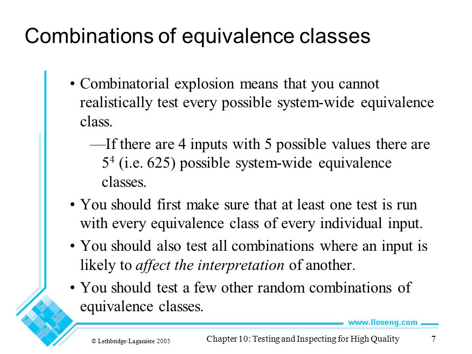 © Lethbridge/Laganière 2005 Chapter 10: Testing and Inspecting for High Quality8 Example equivalence class combinations One valid input is either 'Metric' or 'US/Imperial' —Equivalence classes are: -Metric, US/Imperial, Other Another valid input is maximum speed: 1 to 750 km/h or 1 to 500 mph —Validity depends on whether metric or US/imperial —Equivalence classes are: -[-∞..0], [1..500], [501..750], [751..