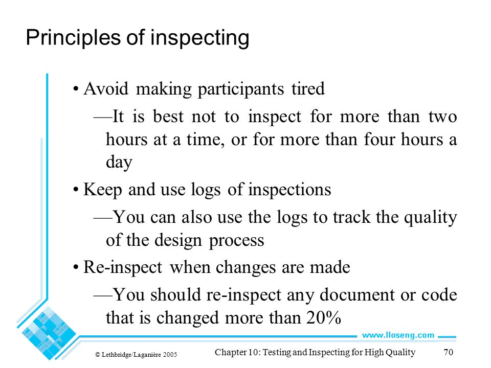 © Lethbridge/Laganière 2005 Chapter 10: Testing and Inspecting for High Quality70 Principles of inspecting Avoid making participants tired —It is best