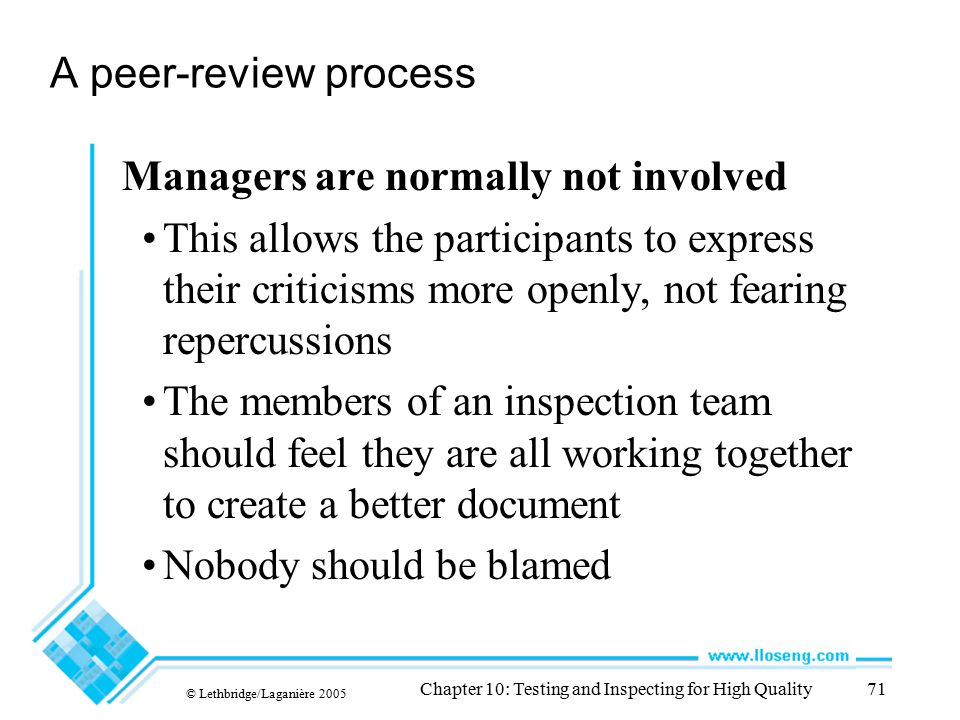 © Lethbridge/Laganière 2005 Chapter 10: Testing and Inspecting for High Quality71 A peer-review process Managers are normally not involved This allows