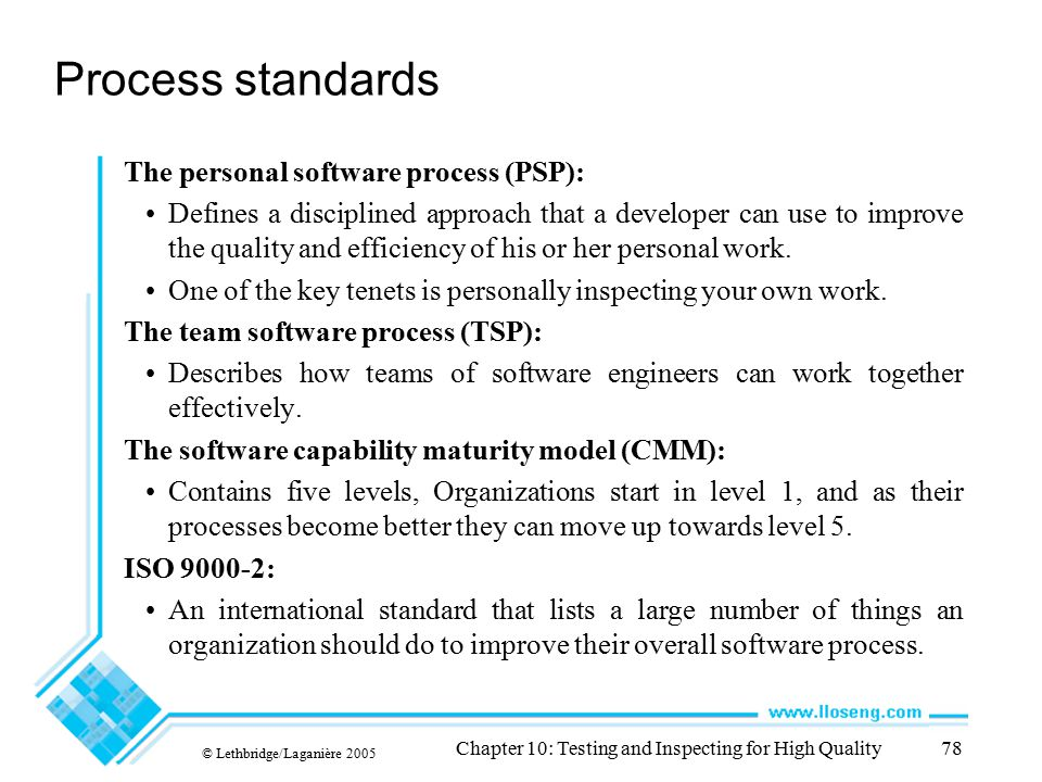© Lethbridge/Laganière 2005 Chapter 10: Testing and Inspecting for High Quality78 Process standards The personal software process (PSP): Defines a dis