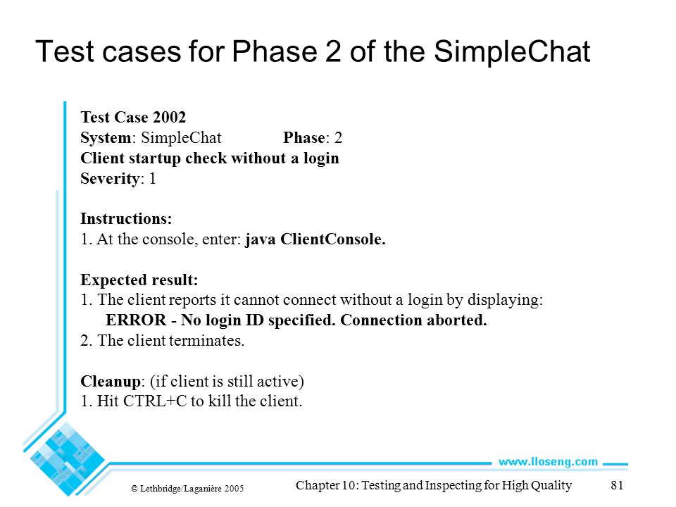 © Lethbridge/Laganière 2005 Chapter 10: Testing and Inspecting for High Quality81 Test cases for Phase 2 of the SimpleChat Test Case 2002 System: Simp