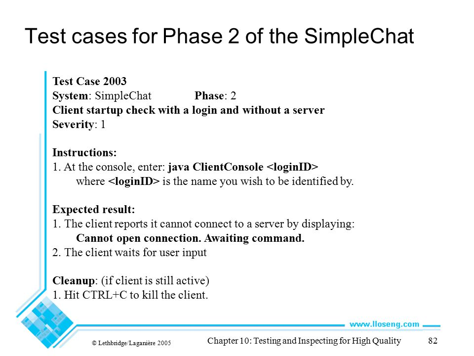 © Lethbridge/Laganière 2005 Chapter 10: Testing and Inspecting for High Quality82 Test cases for Phase 2 of the SimpleChat Test Case 2003 System: Simp
