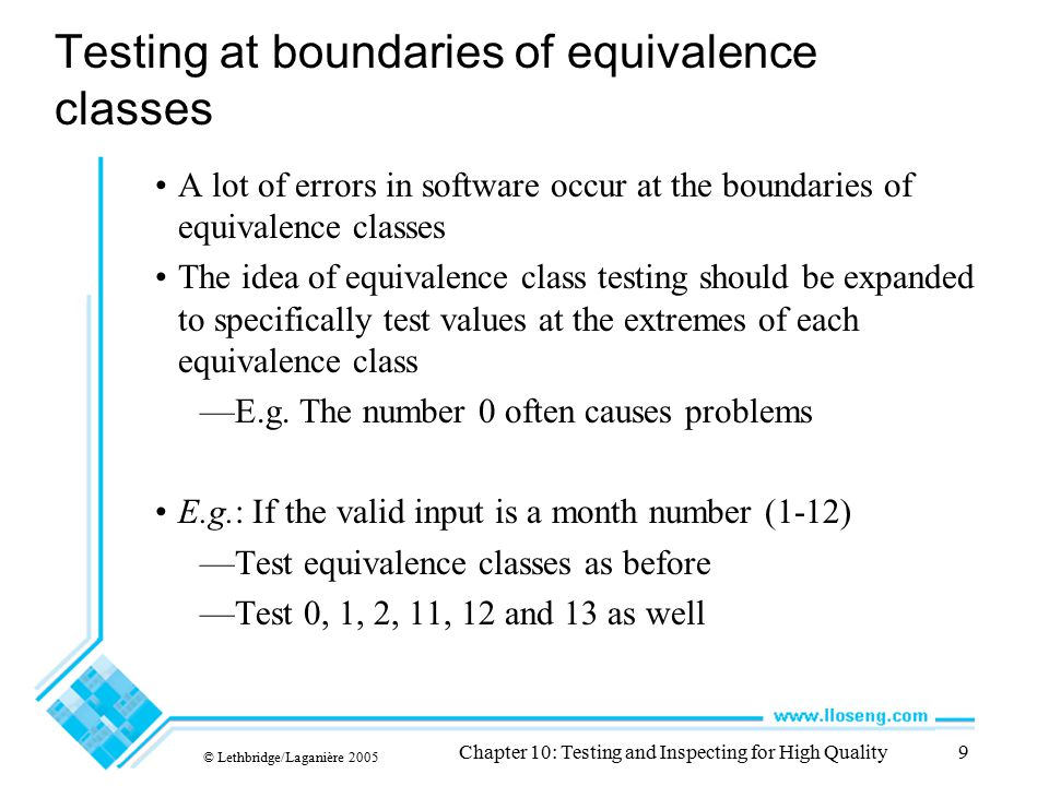 © Lethbridge/Laganière 2005 Chapter 10: Testing and Inspecting for High Quality9 Testing at boundaries of equivalence classes A lot of errors in softw