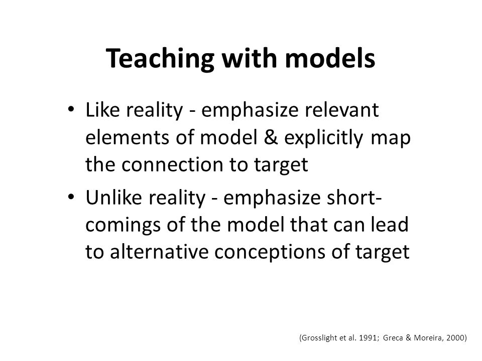 Teaching with models Like reality - emphasize relevant elements of model & explicitly map the connection to target Unlike reality - emphasize short- comings of the model that can lead to alternative conceptions of target (Grosslight et al.