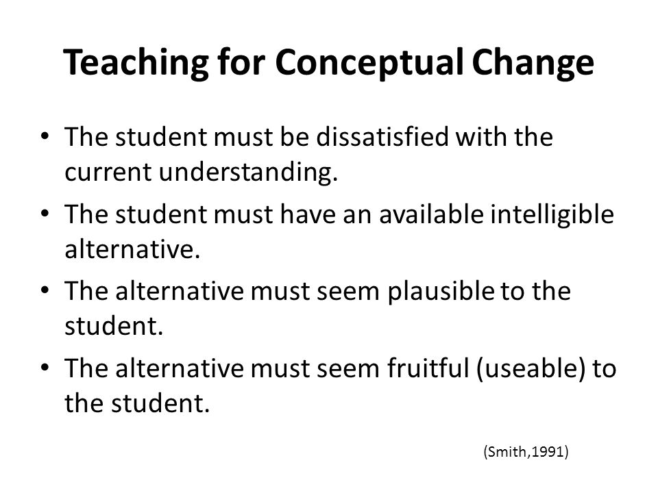 Teaching for Conceptual Change The student must be dissatisfied with the current understanding. The student must have an available intelligible altern