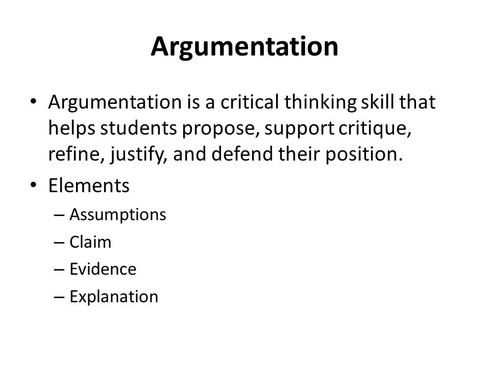 Argumentation Argumentation is a critical thinking skill that helps students propose, support critique, refine, justify, and defend their position. El