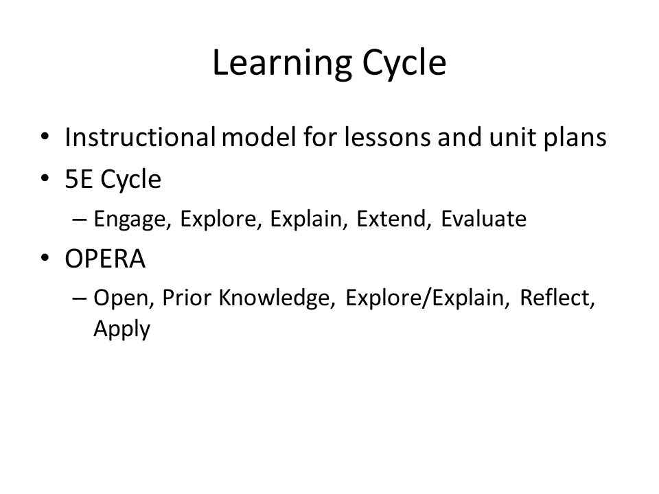 Learning Cycle Instructional model for lessons and unit plans 5E Cycle – Engage, Explore, Explain, Extend, Evaluate OPERA – Open, Prior Knowledge, Exp