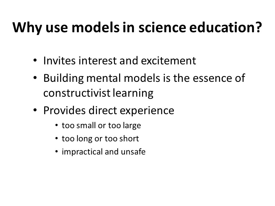 Why use models in science education? Invites interest and excitement Building mental models is the essence of constructivist learning Provides direct