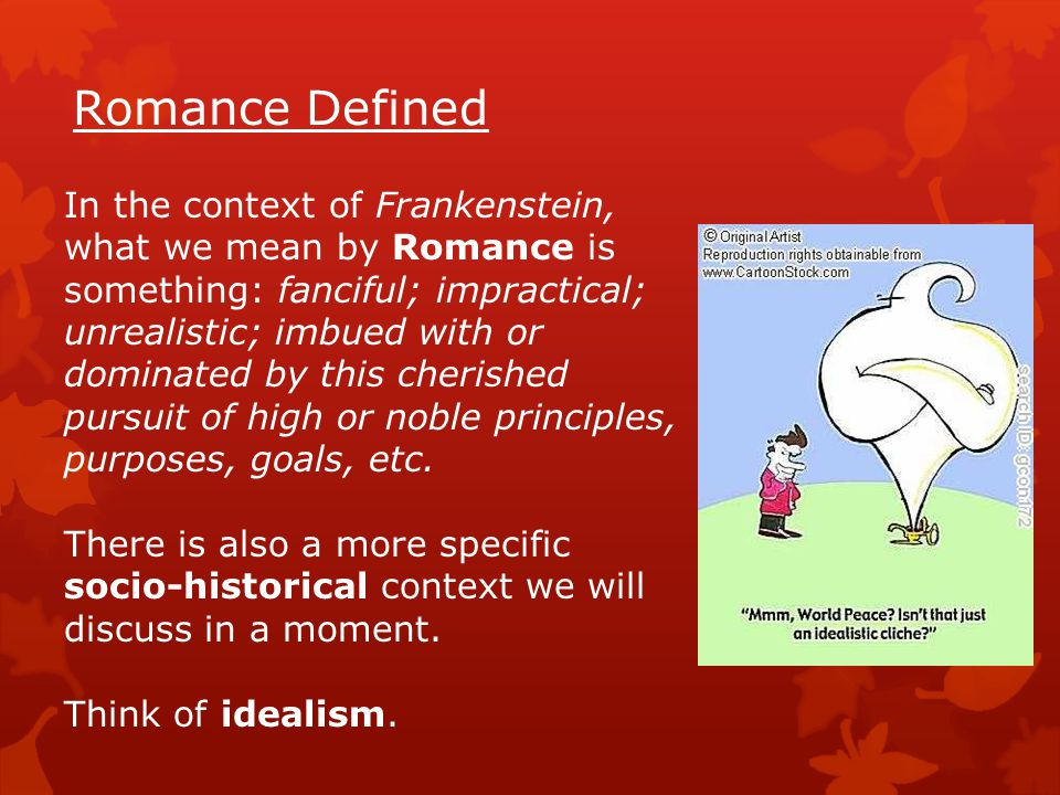 Romance Defined In the context of Frankenstein, what we mean by Romance is something: fanciful; impractical; unrealistic; imbued with or dominated by