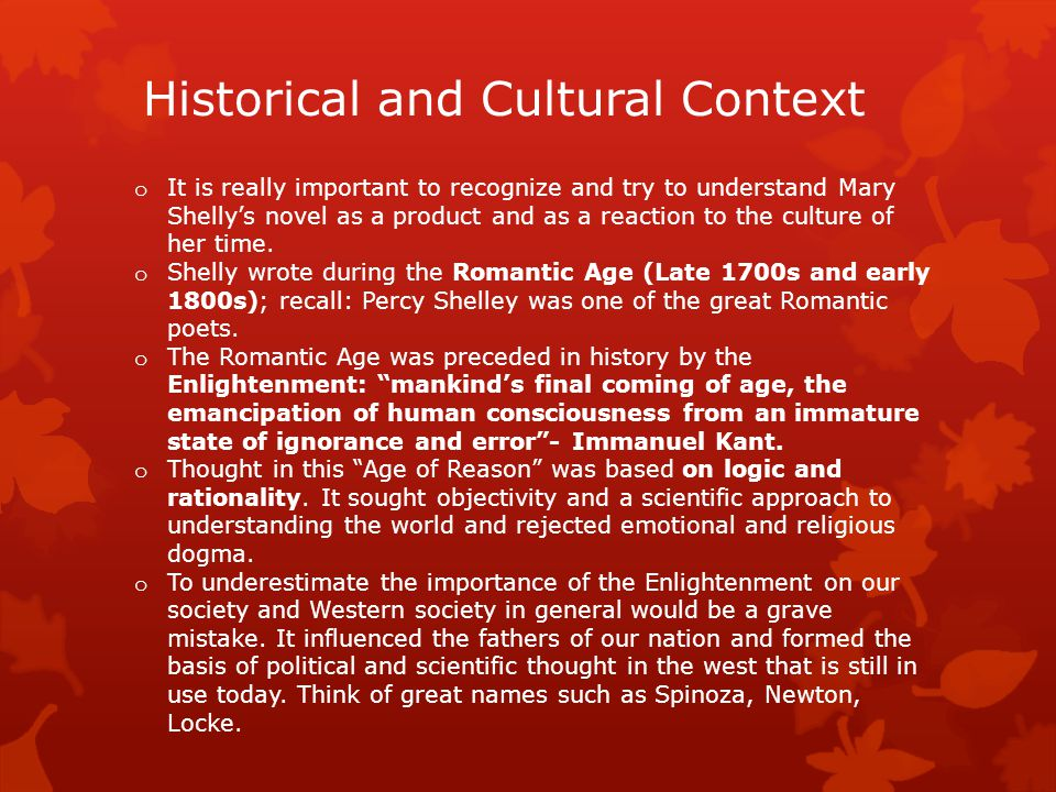 Historical and Cultural Context o It is really important to recognize and try to understand Mary Shelly's novel as a product and as a reaction to the