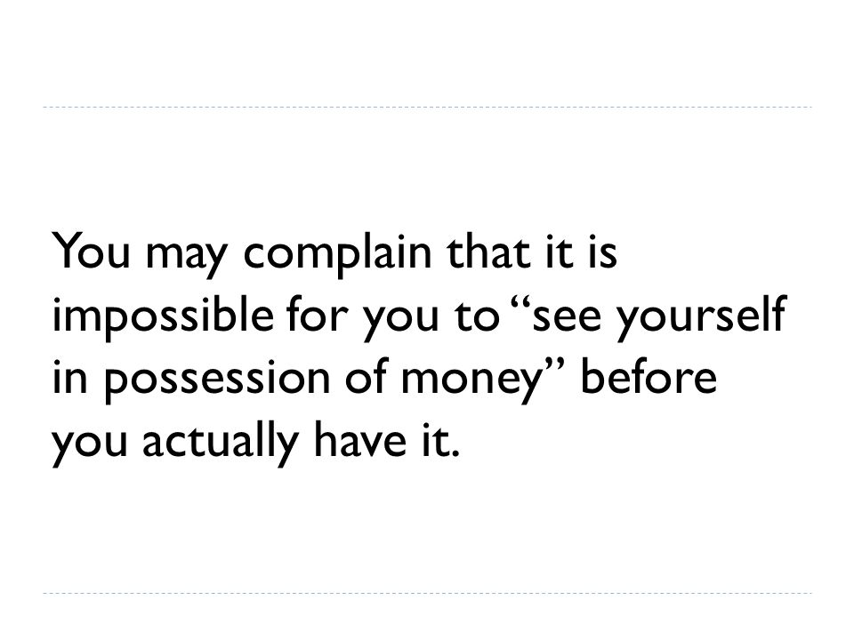 """You may complain that it is impossible for you to """"see yourself in possession of money"""" before you actually have it."""