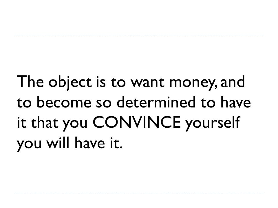 The object is to want money, and to become so determined to have it that you CONVINCE yourself you will have it.