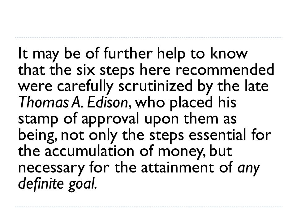 It may be of further help to know that the six steps here recommended were carefully scrutinized by the late Thomas A. Edison, who placed his stamp of
