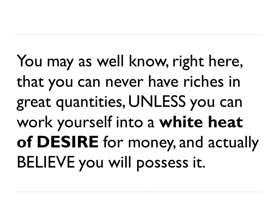 You may as well know, right here, that you can never have riches in great quantities, UNLESS you can work yourself into a white heat of DESIRE for mon