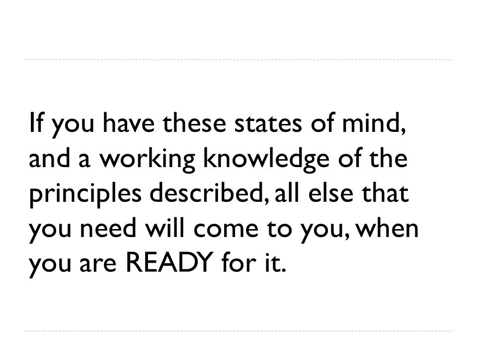 If you have these states of mind, and a working knowledge of the principles described, all else that you need will come to you, when you are READY for