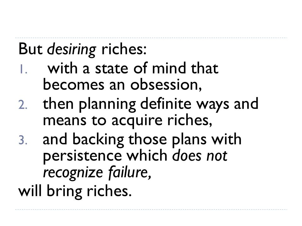 The method by which DESIRE for riches can be transformed into its financial equivalent, consists of six definite, practical steps: