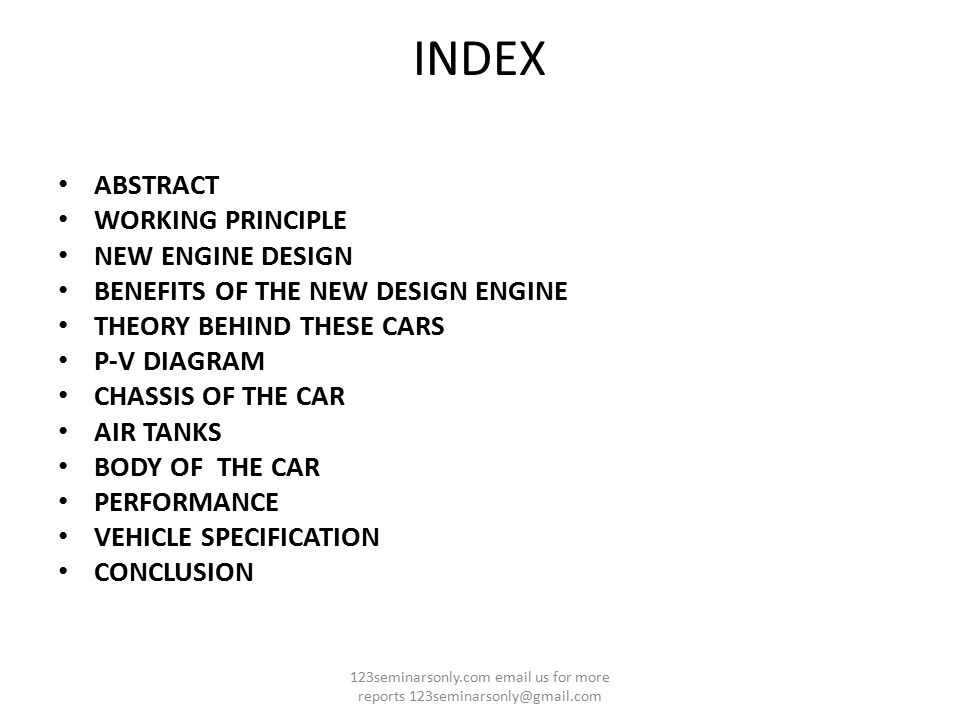 INDEX ABSTRACT WORKING PRINCIPLE NEW ENGINE DESIGN BENEFITS OF THE NEW DESIGN ENGINE THEORY BEHIND THESE CARS P-V DIAGRAM CHASSIS OF THE CAR AIR TANKS BODY OF THE CAR PERFORMANCE VEHICLE SPECIFICATION CONCLUSION 123seminarsonly.com email us for more reports 123seminarsonly@gmail.com