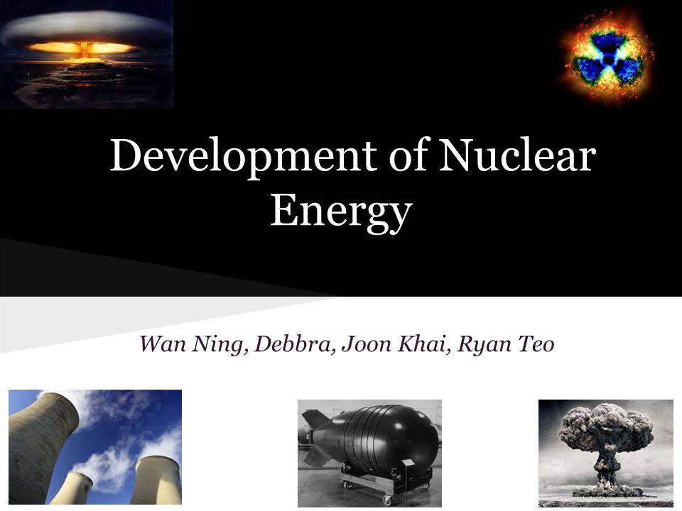 Development of Nuclear Energy Wan Ning, Debbra, Joon Khai, Ryan Teo