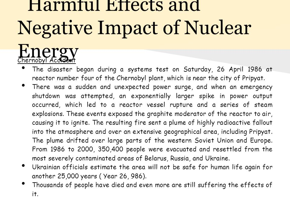 Harmful Effects and Negative Impact of Nuclear Energy Chernobyl Accident The disaster began during a systems test on Saturday, 26 April 1986 at reacto