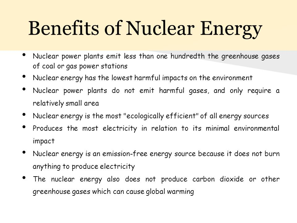 Benefits of Nuclear Energy Nuclear power plants emit less than one hundredth the greenhouse gases of coal or gas power stations Nuclear energy has the