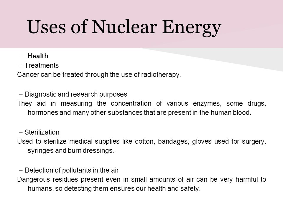 Uses of Nuclear Energy · Health – Treatments Cancer can be treated through the use of radiotherapy. – Diagnostic and research purposes They aid in mea