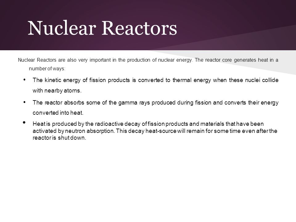 Nuclear Reactors Nuclear Reactors are also very important in the production of nuclear energy. The reactor core generates heat in a number of ways: Th