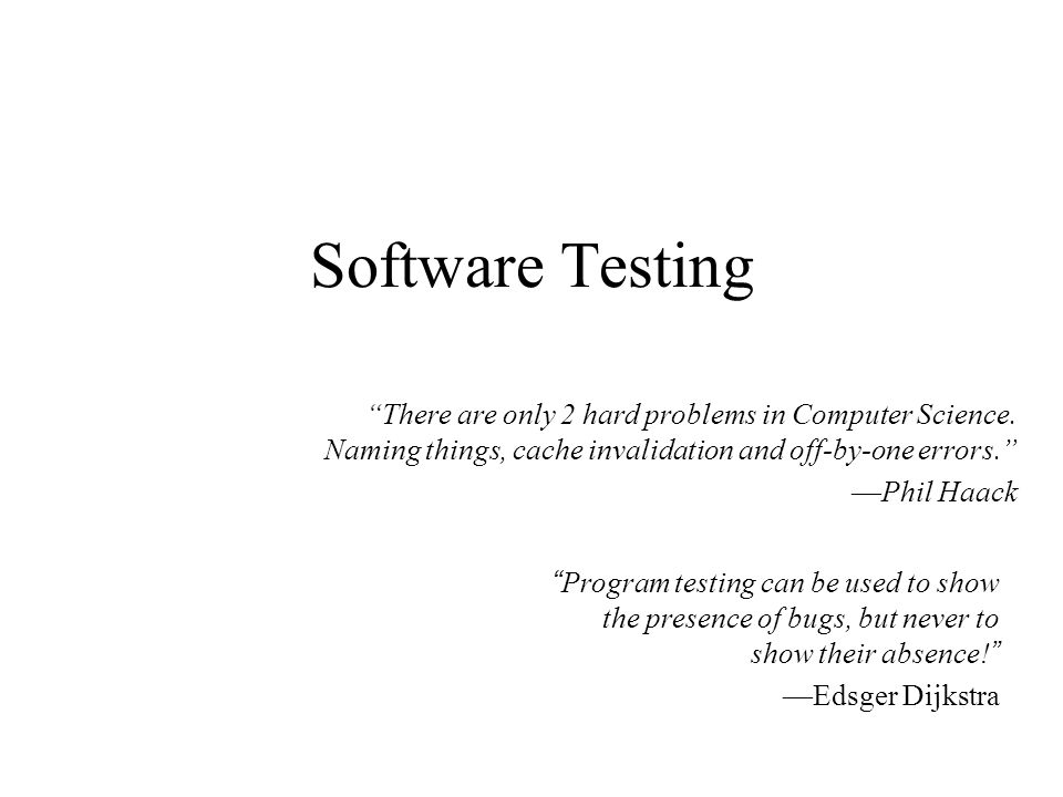 """Software Testing """"Program testing can be used to show the presence of bugs, but never to show their absence!"""" —Edsger Dijkstra """"There are only 2 hard"""