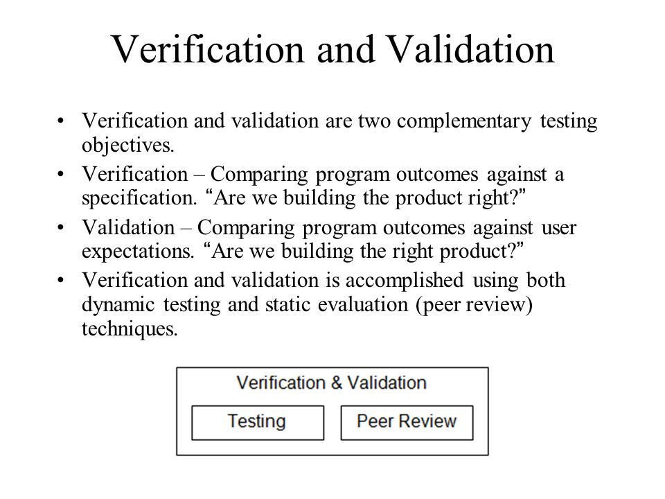 Verification and Validation Verification and validation are two complementary testing objectives. Verification – Comparing program outcomes against a