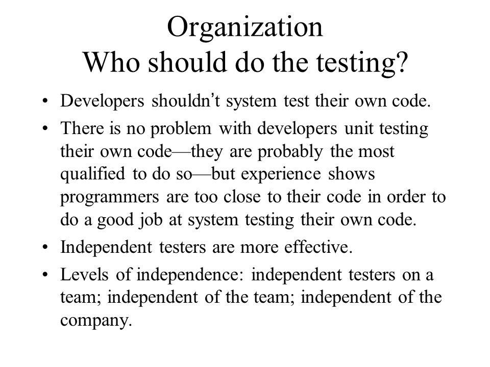 Organization Who should do the testing? Developers shouldn't system test their own code. There is no problem with developers unit testing their own co