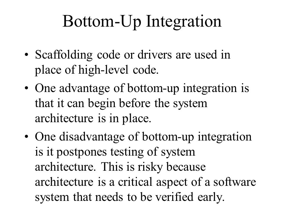 Bottom-Up Integration Scaffolding code or drivers are used in place of high-level code. One advantage of bottom-up integration is that it can begin be