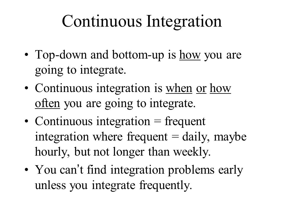 Continuous Integration Top-down and bottom-up is how you are going to integrate. Continuous integration is when or how often you are going to integrat