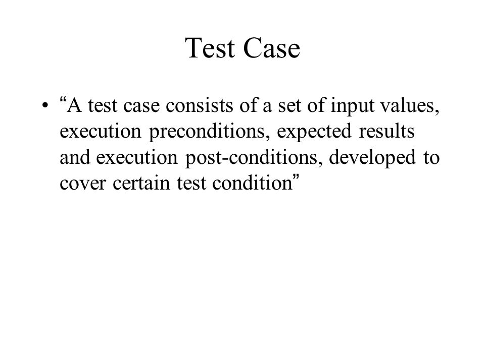 """Test Case """"A test case consists of a set of input values, execution preconditions, expected results and execution post-conditions, developed to cover"""