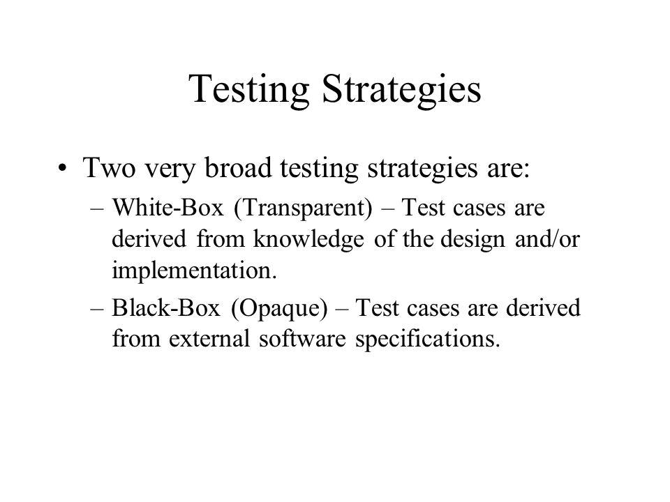 Testing Strategies Two very broad testing strategies are: –White-Box (Transparent) – Test cases are derived from knowledge of the design and/or implem