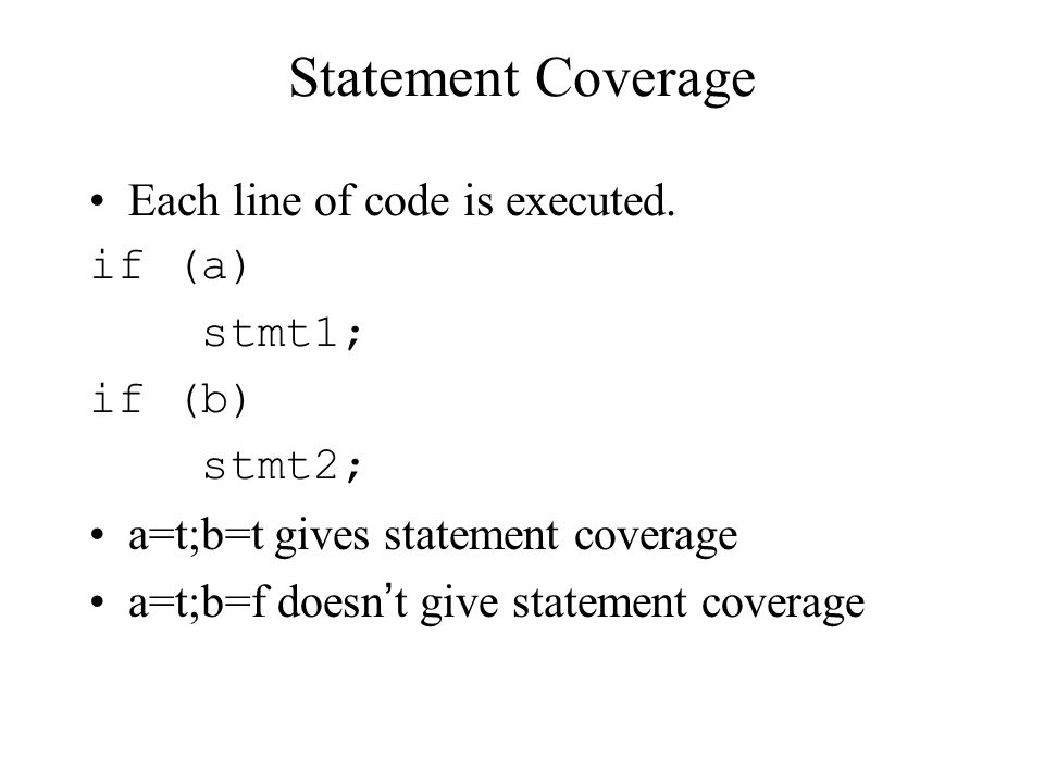 Statement Coverage Each line of code is executed. if (a) stmt1; if (b) stmt2; a=t;b=t gives statement coverage a=t;b=f doesn't give statement coverage
