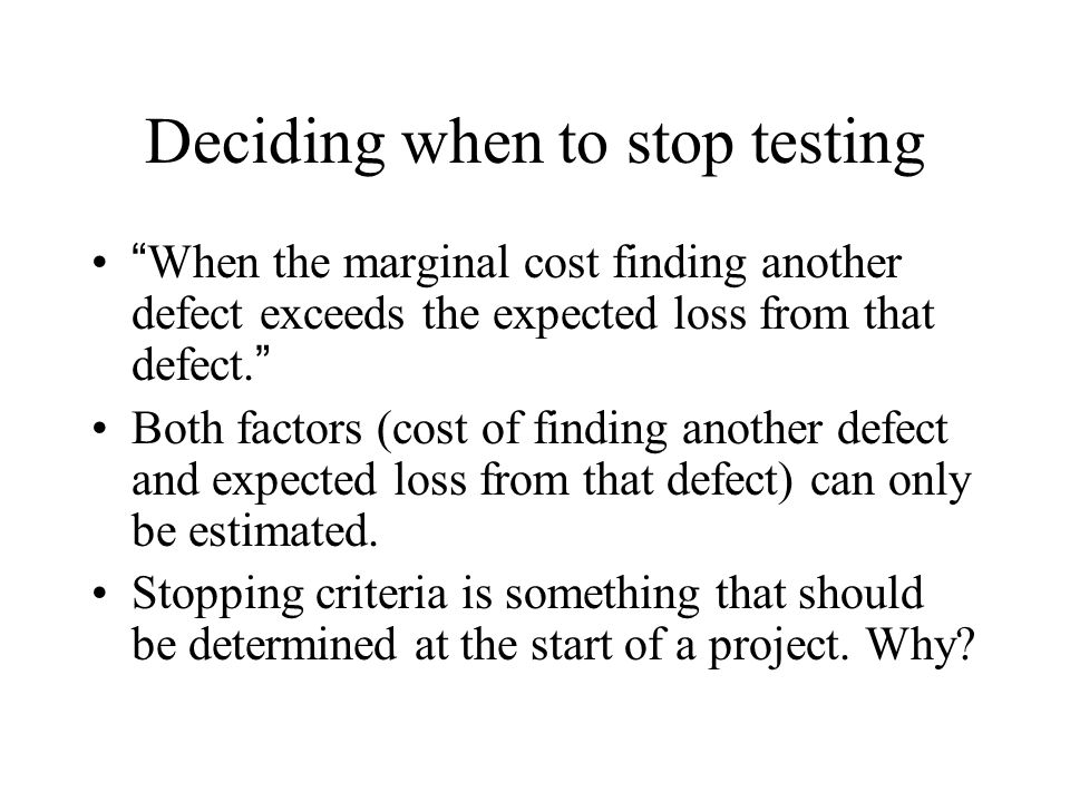 """Deciding when to stop testing """"When the marginal cost finding another defect exceeds the expected loss from that defect."""" Both factors (cost of findin"""