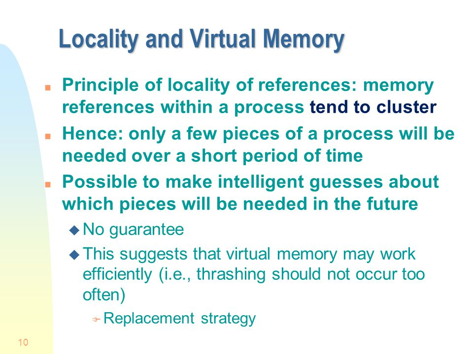 10 Locality and Virtual Memory n Principle of locality of references: memory references within a process tend to cluster n Hence: only a few pieces of a process will be needed over a short period of time n Possible to make intelligent guesses about which pieces will be needed in the future u No guarantee u This suggests that virtual memory may work efficiently (i.e., thrashing should not occur too often) F Replacement strategy
