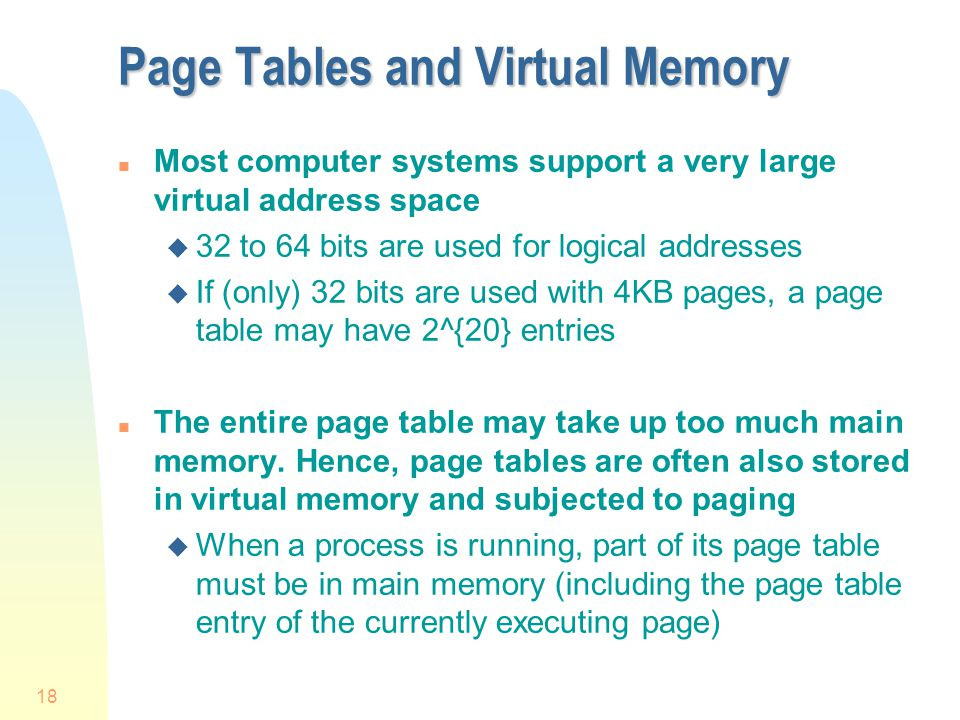 18 Page Tables and Virtual Memory n Most computer systems support a very large virtual address space u 32 to 64 bits are used for logical addresses u If (only) 32 bits are used with 4KB pages, a page table may have 2^{20} entries n The entire page table may take up too much main memory.