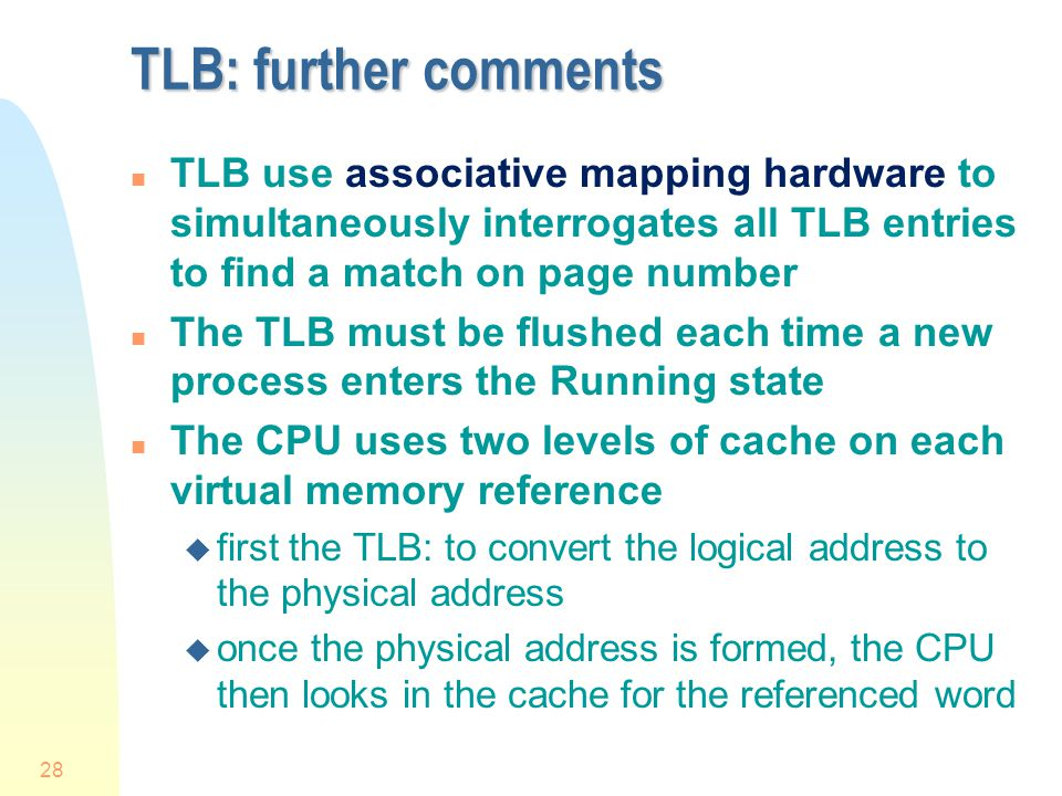 28 TLB: further comments n TLB use associative mapping hardware to simultaneously interrogates all TLB entries to find a match on page number n The TLB must be flushed each time a new process enters the Running state n The CPU uses two levels of cache on each virtual memory reference u first the TLB: to convert the logical address to the physical address u once the physical address is formed, the CPU then looks in the cache for the referenced word