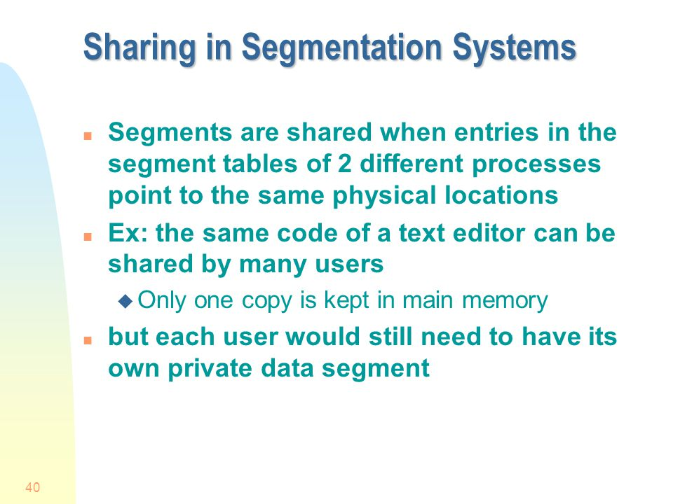 40 Sharing in Segmentation Systems n Segments are shared when entries in the segment tables of 2 different processes point to the same physical locations n Ex: the same code of a text editor can be shared by many users u Only one copy is kept in main memory n but each user would still need to have its own private data segment