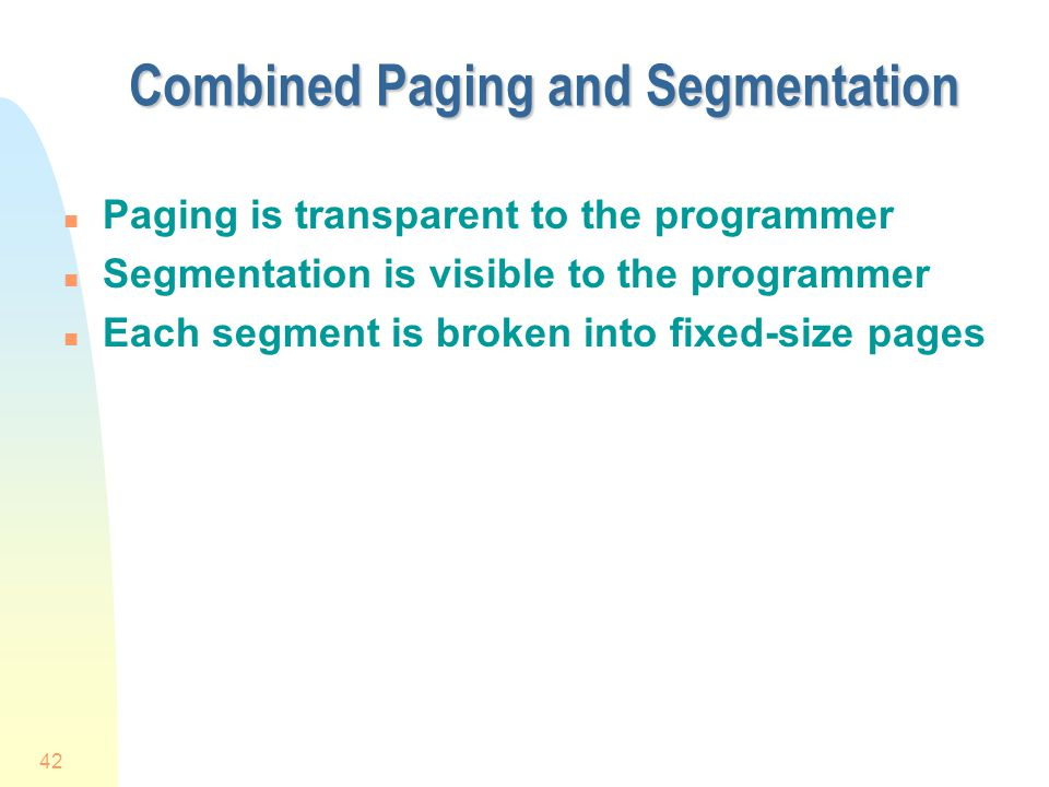 42 Combined Paging and Segmentation n Paging is transparent to the programmer n Segmentation is visible to the programmer n Each segment is broken into fixed-size pages