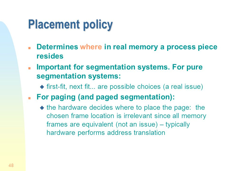 48 Placement policy n Determines where in real memory a process piece resides n Important for segmentation systems.