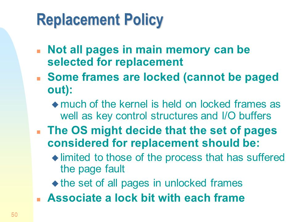 50 Replacement Policy n Not all pages in main memory can be selected for replacement n Some frames are locked (cannot be paged out): u much of the kernel is held on locked frames as well as key control structures and I/O buffers n The OS might decide that the set of pages considered for replacement should be: u limited to those of the process that has suffered the page fault u the set of all pages in unlocked frames n Associate a lock bit with each frame
