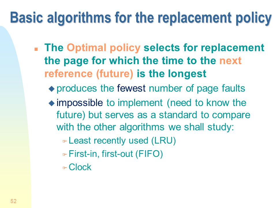 52 Basic algorithms for the replacement policy n The Optimal policy selects for replacement the page for which the time to the next reference (future) is the longest u produces the fewest number of page faults u impossible to implement (need to know the future) but serves as a standard to compare with the other algorithms we shall study: F Least recently used (LRU) F First-in, first-out (FIFO) F Clock