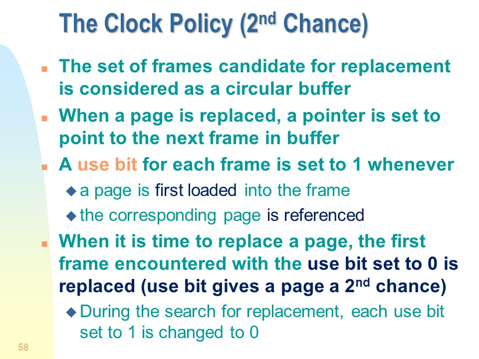 58 The Clock Policy (2 nd Chance) n The set of frames candidate for replacement is considered as a circular buffer n When a page is replaced, a pointer is set to point to the next frame in buffer n A use bit for each frame is set to 1 whenever u a page is first loaded into the frame u the corresponding page is referenced n When it is time to replace a page, the first frame encountered with the use bit set to 0 is replaced (use bit gives a page a 2 nd chance) u During the search for replacement, each use bit set to 1 is changed to 0