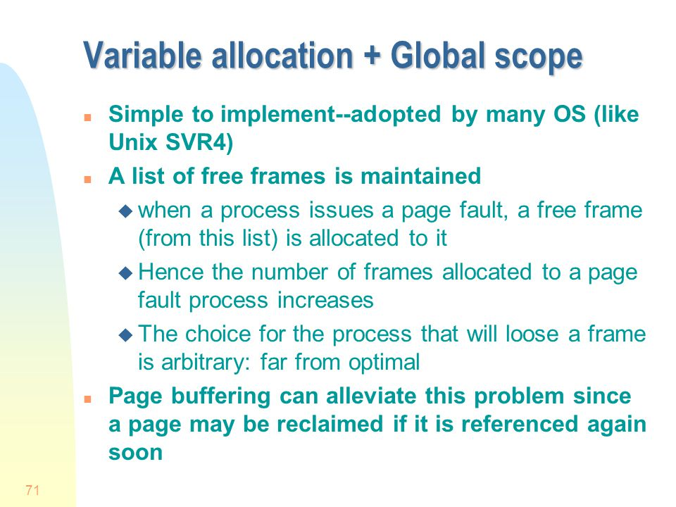 71 Variable allocation + Global scope n Simple to implement--adopted by many OS (like Unix SVR4) n A list of free frames is maintained u when a process issues a page fault, a free frame (from this list) is allocated to it u Hence the number of frames allocated to a page fault process increases u The choice for the process that will loose a frame is arbitrary: far from optimal n Page buffering can alleviate this problem since a page may be reclaimed if it is referenced again soon