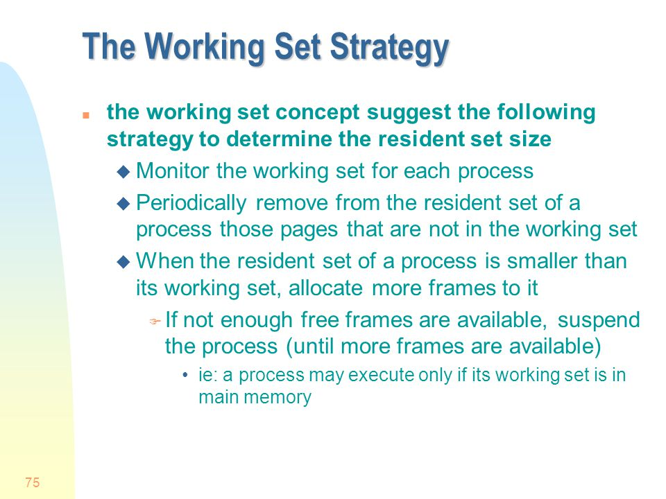 75 The Working Set Strategy n the working set concept suggest the following strategy to determine the resident set size u Monitor the working set for each process u Periodically remove from the resident set of a process those pages that are not in the working set u When the resident set of a process is smaller than its working set, allocate more frames to it F If not enough free frames are available, suspend the process (until more frames are available) ie: a process may execute only if its working set is in main memory