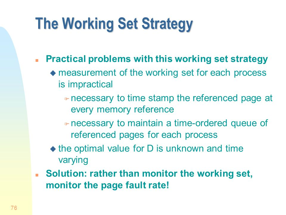 76 The Working Set Strategy n Practical problems with this working set strategy u measurement of the working set for each process is impractical F necessary to time stamp the referenced page at every memory reference F necessary to maintain a time-ordered queue of referenced pages for each process u the optimal value for D is unknown and time varying n Solution: rather than monitor the working set, monitor the page fault rate!