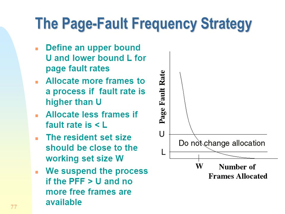 77 The Page-Fault Frequency Strategy n Define an upper bound U and lower bound L for page fault rates n Allocate more frames to a process if fault rate is higher than U n Allocate less frames if fault rate is < L n The resident set size should be close to the working set size W n We suspend the process if the PFF > U and no more free frames are available
