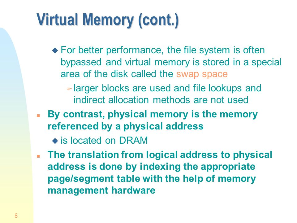 8 Virtual Memory (cont.) u For better performance, the file system is often bypassed and virtual memory is stored in a special area of the disk called the swap space F larger blocks are used and file lookups and indirect allocation methods are not used n By contrast, physical memory is the memory referenced by a physical address u is located on DRAM n The translation from logical address to physical address is done by indexing the appropriate page/segment table with the help of memory management hardware